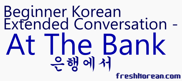 Extended Korean Coversation - At the Bank